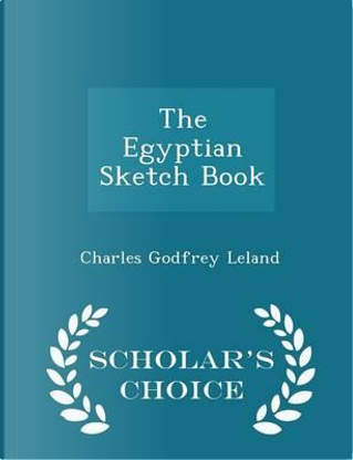 The Egyptian Sketch Book - Scholar's Choice Edition by Charles Godfrey Leland