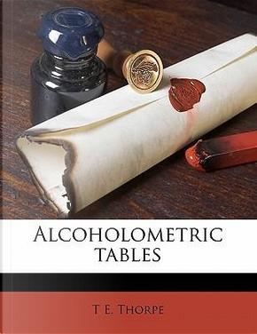 Alcoholometric Tables by T E Thorpe
