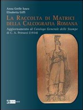 La raccolta di matrici della calcografia romana. Ediz. illustrata by Anna Grelle Iusco