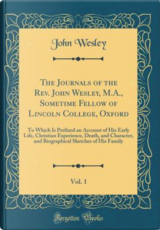 The Journals of the Rev. John Wesley, M.A., Sometime Fellow of Lincoln College, Oxford, Vol. 1 by John Wesley
