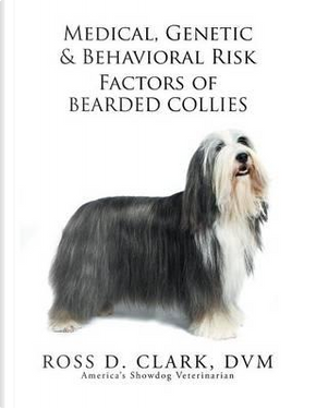 Medical, Genetic & Behavioral Risk Factors of Bearded Collies by Ross D. Clark