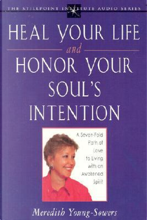 Heal Your Life and Honor Your Soul's Intention by Meredith Young-Sowers