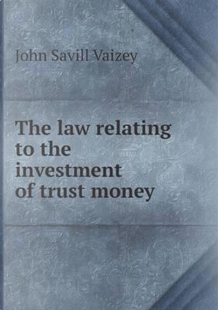 The Law Relating to the Investment of Trust Money by John Savill Vaizey