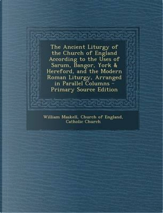 The Ancient Liturgy of the Church of England According to the Uses of Sarum, Bangor, York & Hereford, and the Modern Roman Liturgy, Arranged in Parall by William Maskell