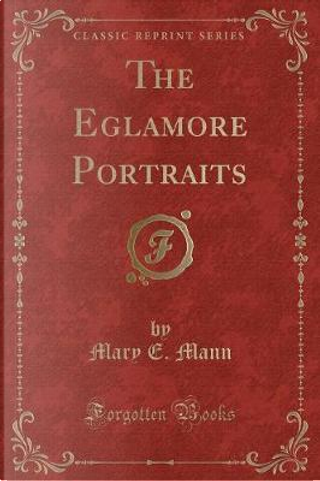 The Eglamore Portraits (Classic Reprint) by Mary E. Mann