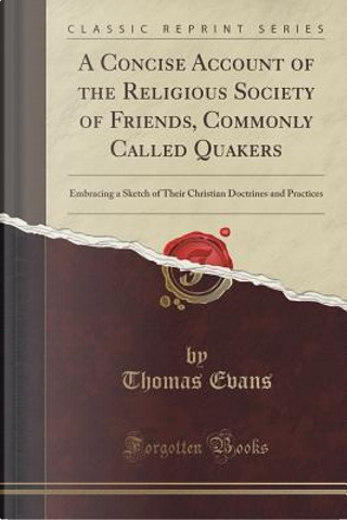 A Concise Account of the Religious Society of Friends, Commonly Called Quakers by Thomas Evans