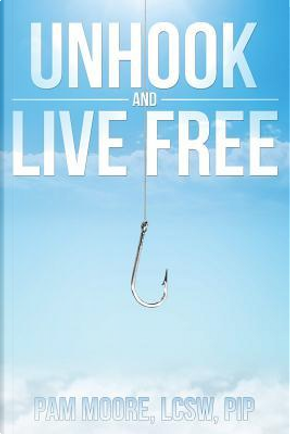 Unhook and Live Free by Pam Moore