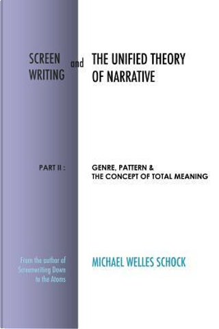 Screenwriting and The Unified Theory of Narrative by Michael Welles Schock