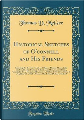 Historical Sketches of O'connell and His Friends by Thomas D. McGee