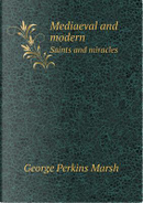 Mediaeval and Modern Saints and Miracles by George Perkins Marsh