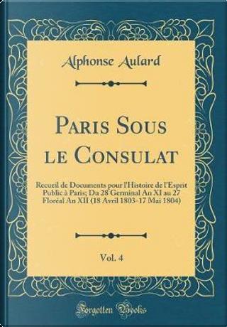 Paris Sous le Consulat, Vol. 4 by Alphonse Aulard