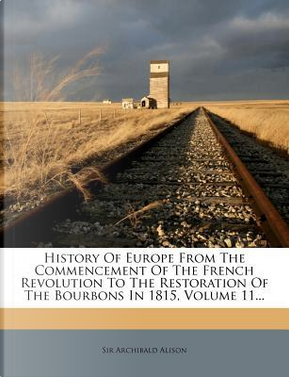 History of Europe from the Commencement of the French Revolution to the Restoration of the Bourbons in 1815, Volume 11... by Alison Archibald