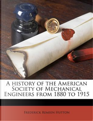 A History of the American Society of Mechanical Engineers from 1880 to 1915 by Frederick Remsen Hutton