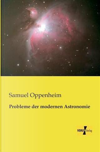 Probleme der modernen Astronomie by Samuel Oppenheim