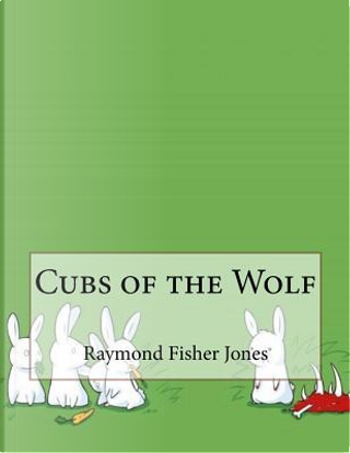 Cubs of the Wolf by Raymond Fisher Jones