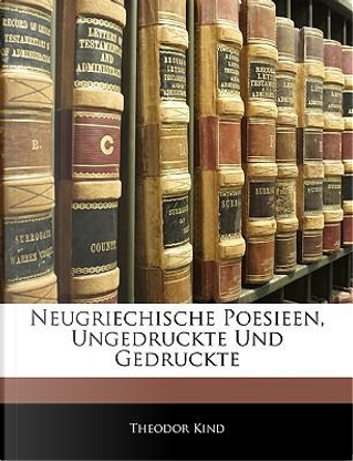 Neugriechische Poesieen, ungedruckte und gedruckte by Theodor Kind