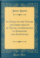 An Essay on the Nature and Immutability of Truth, in Opposition to Sophistry and Scepticism (Classic Reprint) by James Beattie