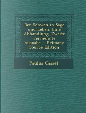 Der Schwan in Sage Und Leben. Eine Abhandlung. Zweite Vermehrte Ausgabe. - Primary Source Edition by Paulus Cassel