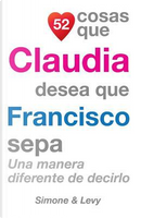 52 Cosas Que Claudia Desea Que Francisco Sepa by J. L. Leyva