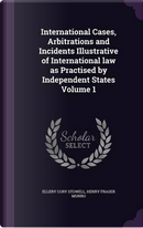 International Cases, Arbitrations and Incidents Illustrative of International Law as Practised by Independent States Volume 1 by Ellery Cory Stowell