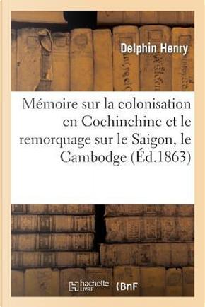 Mémoire Sur la Colonisation en Cochinchine et le Remorquage Sur le Saigon, le Cambodge by Henry-d