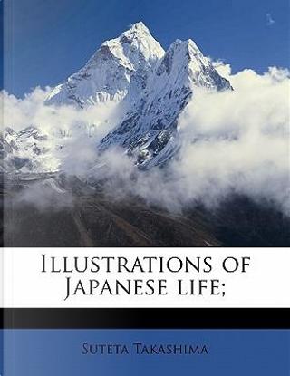 Illustrations of Japanese Life; by Suteta Takashima