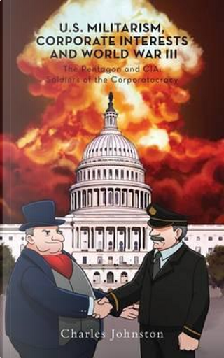 U.S. Militarism, Corporate Interests and World War III by Charles Johnston