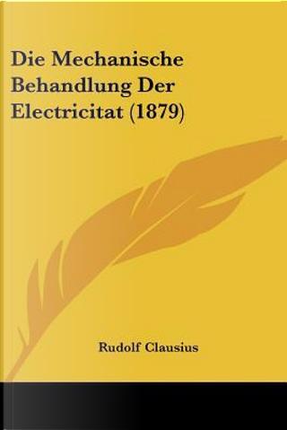 Die Mechanische Behandlung Der Electricitat (1879) by Rudolf Clausius