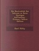 Die Neutralitat Der Schweiz in Ihrer Heutigen Auffassung - Primary Source Edition by Karl Hilty