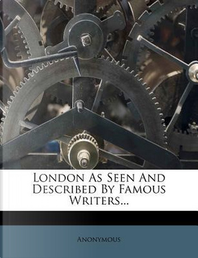 London as Seen and Described by Famous Writers. by ANONYMOUS