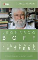 Liberare la terra. Un'ecoteologia per un domani possibile by Leonardo Boff