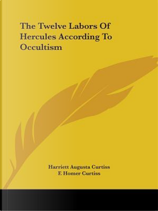 The Twelve Labors of Hercules According to Occultism by Harriett Augusta Curtiss
