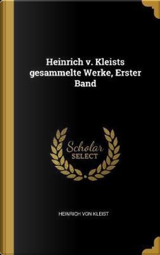 Heinrich V. Kleists Gesammelte Werke, Erster Band by Heinrich von Kleist