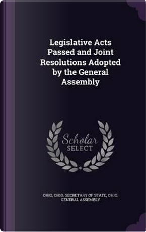 Legislative Acts Passed and Joint Resolutions Adopted by the General Assembly by Ohio