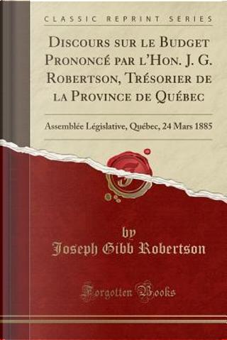 Discours sur le Budget Prononcé par l'Hon. J. G. Robertson, Trésorier de la Province de Québec by Joseph Gibb Robertson