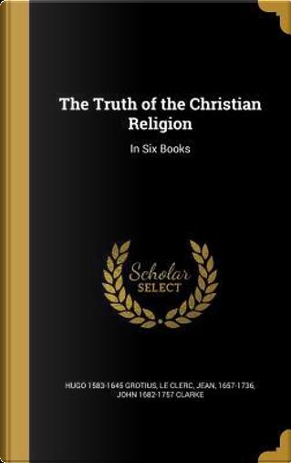 TRUTH OF THE CHRISTIAN RELIGIO by Hugo 1583-1645 Grotius