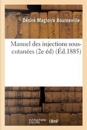 Manuel des Injections Sous-Cutanees 2e Édition, Revue et Augmentee by Bourneville-d