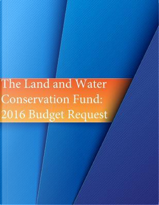 The Land and Water Conservation Fund by U.S. Department of the Interior