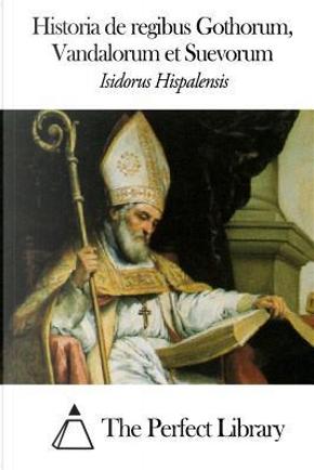 Historia De Regibus Gothorum, Vandalorum Et Suevorum by Isidorus Hispalensis