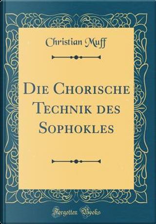 Die Chorische Technik des Sophokles (Classic Reprint) by Christian Muff
