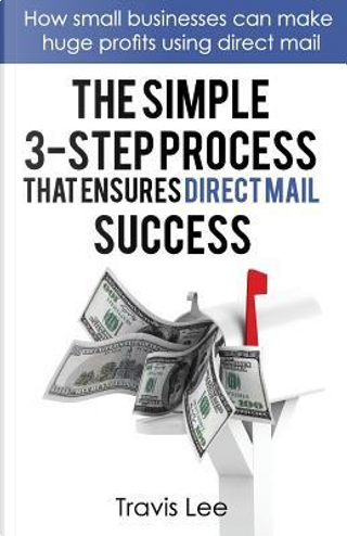 The Simple 3-Step Process That Ensures Direct Mail Success by Travis Lee