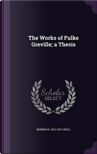 The Works of Fulke Greville; A Thesis by Morris W 1872-1947 Croll