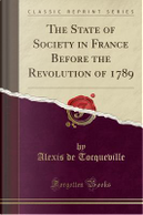 The State of Society in France Before the Revolution of 1789 (Classic Reprint) by Alexis de Tocqueville