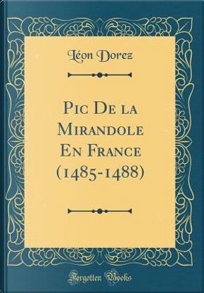 Pic De la Mirandole En France (1485-1488) (Classic Reprint) by Léon Dorez