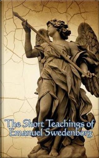 The Short Teachings of Emanuel Swedenborg by Emanuel Swedenborg