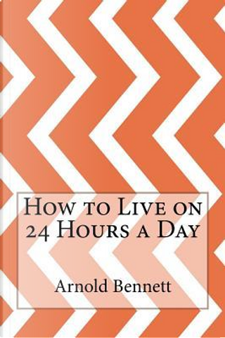 How to Live on 24 Hours a Day by Arnold Bennett