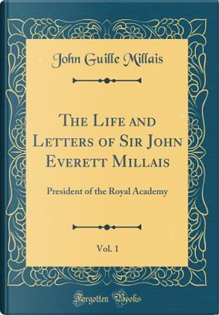 The Life and Letters of Sir John Everett Millais, Vol. 1 by John Guille Millais