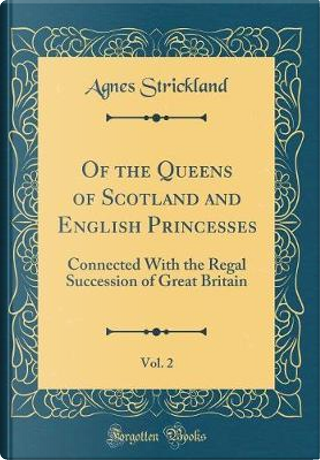Of the Queens of Scotland and English Princesses, Vol. 2 by Agnes Strickland