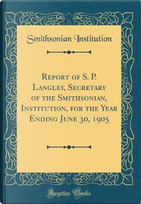 Report of S. P. Langley, Secretary of the Smithsonian, Institution, for the Year Ending June 30, 1905 (Classic Reprint) by Smithsonian Institution