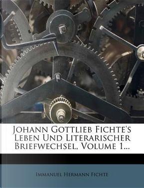 Johann Gottlieb Fichte's Leben und literarischer Briefwechsel. by Immanuel Hermann Fichte